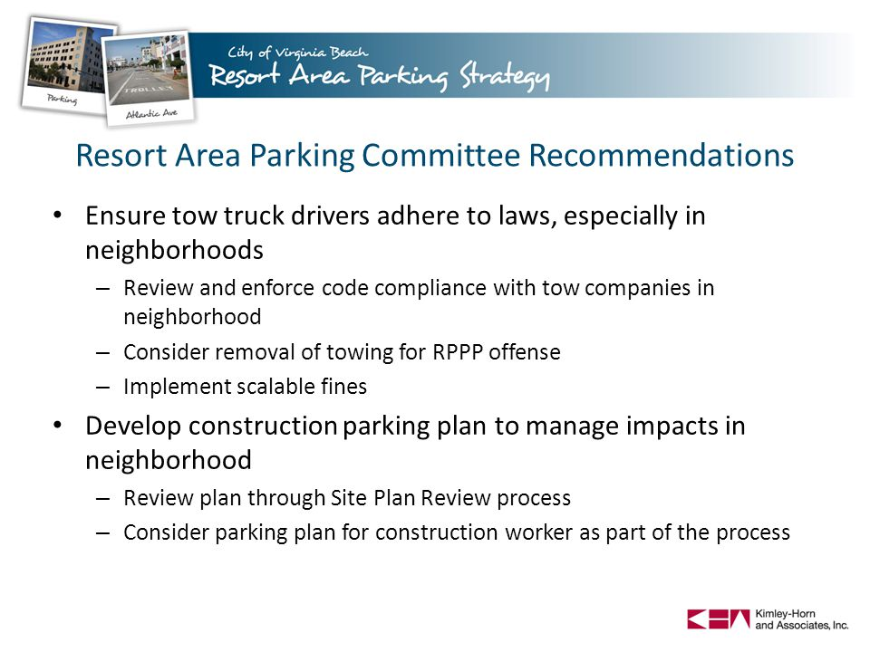 Ensure tow truck drivers adhere to laws, especially in neighborhoods – Review and enforce code compliance with tow companies in neighborhood – Consider removal of towing for RPPP offense – Implement scalable fines Develop construction parking plan to manage impacts in neighborhood – Review plan through Site Plan Review process – Consider parking plan for construction worker as part of the process Resort Area Parking Committee Recommendations