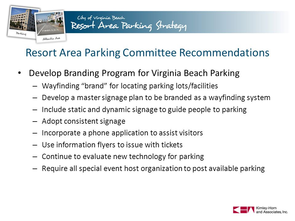 Develop Branding Program for Virginia Beach Parking – Wayfinding brand for locating parking lots/facilities – Develop a master signage plan to be branded as a wayfinding system – Include static and dynamic signage to guide people to parking – Adopt consistent signage – Incorporate a phone application to assist visitors – Use information flyers to issue with tickets – Continue to evaluate new technology for parking – Require all special event host organization to post available parking