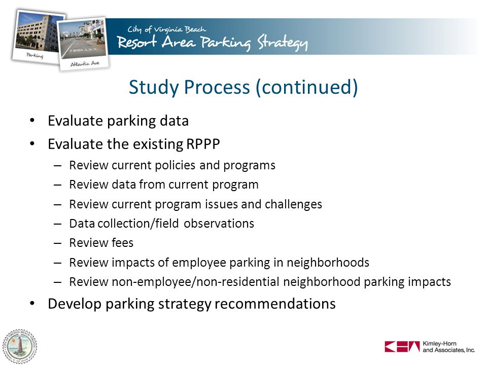 Study Process (continued) Evaluate parking data Evaluate the existing RPPP – Review current policies and programs – Review data from current program – Review current program issues and challenges – Data collection/field observations – Review fees – Review impacts of employee parking in neighborhoods – Review non-employee/non-residential neighborhood parking impacts Develop parking strategy recommendations