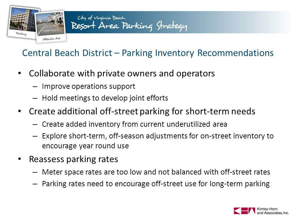 Central Beach District – Parking Inventory Recommendations Collaborate with private owners and operators – Improve operations support – Hold meetings to develop joint efforts Create additional off-street parking for short-term needs – Create added inventory from current underutilized area – Explore short-term, off-season adjustments for on-street inventory to encourage year round use Reassess parking rates – Meter space rates are too low and not balanced with off-street rates – Parking rates need to encourage off-street use for long-term parking