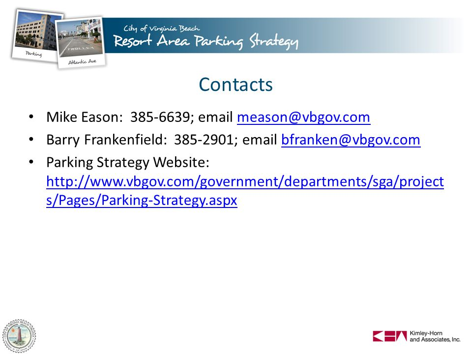 Contacts Mike Eason: 385-6639; email meason@vbgov.commeason@vbgov.com Barry Frankenfield: 385-2901; email bfranken@vbgov.combfranken@vbgov.com Parking Strategy Website: http://www.vbgov.com/government/departments/sga/project s/Pages/Parking-Strategy.aspx http://www.vbgov.com/government/departments/sga/project s/Pages/Parking-Strategy.aspx