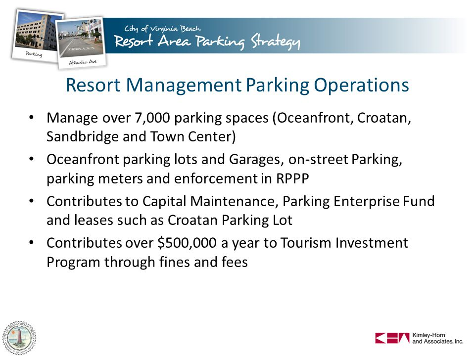 Resort Management Parking Operations Manage over 7,000 parking spaces (Oceanfront, Croatan, Sandbridge and Town Center) Oceanfront parking lots and Garages, on-street Parking, parking meters and enforcement in RPPP Contributes to Capital Maintenance, Parking Enterprise Fund and leases such as Croatan Parking Lot Contributes over $500,000 a year to Tourism Investment Program through fines and fees