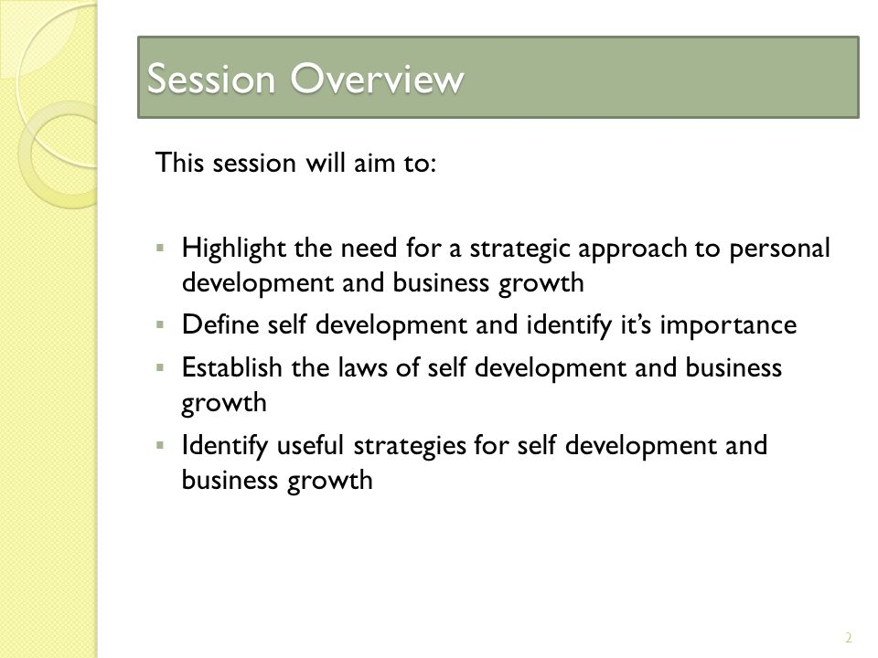 Session Overview This session will aim to:  Highlight the need for a strategic approach to personal development and business growth  Define self development and identify it's importance  Establish the laws of self development and business growth  Identify useful strategies for self development and business growth 2