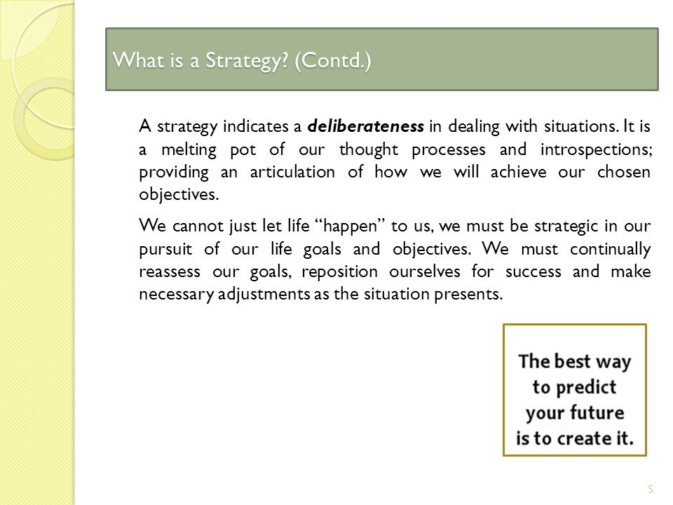 What is a Strategy. (Contd.) A strategy indicates a deliberateness in dealing with situations.