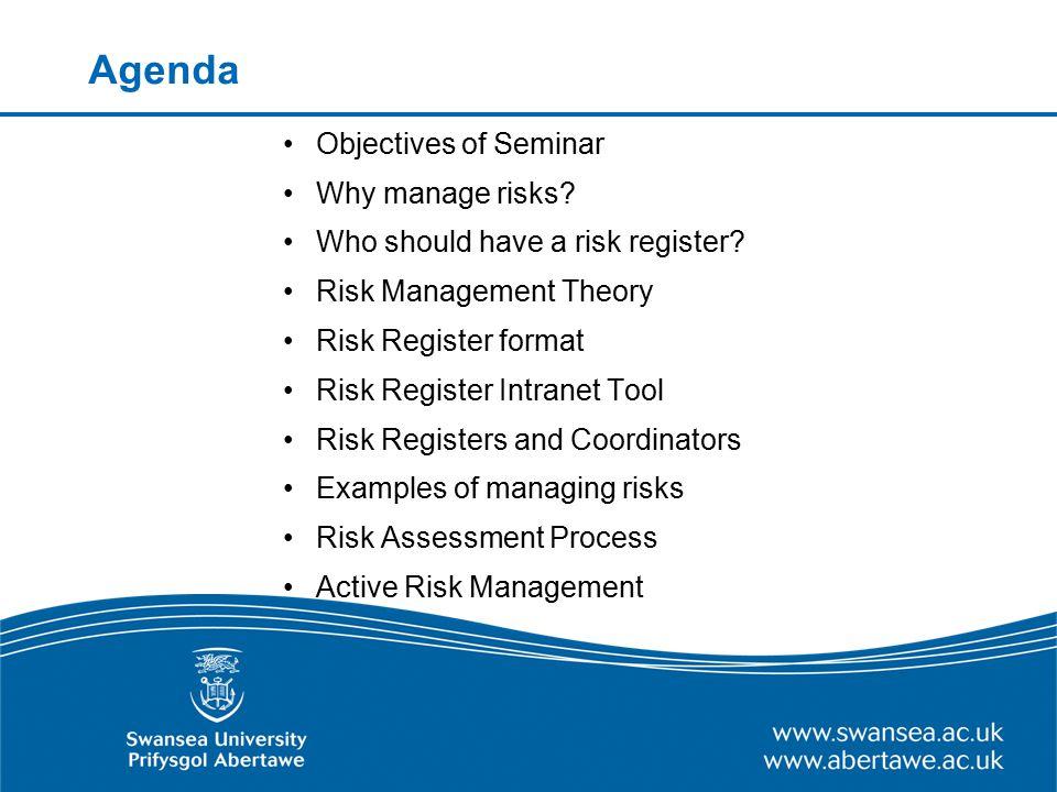 Agenda Objectives of Seminar Why manage risks? Who should have a risk register? Risk Management Theory Risk Register format Risk Register Intranet Too