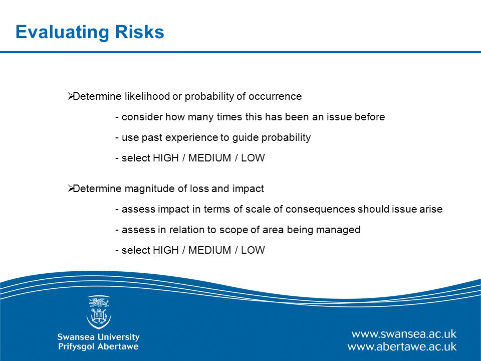 Evaluating Risks  Determine likelihood or probability of occurrence - consider how many times this has been an issue before - use past experience to