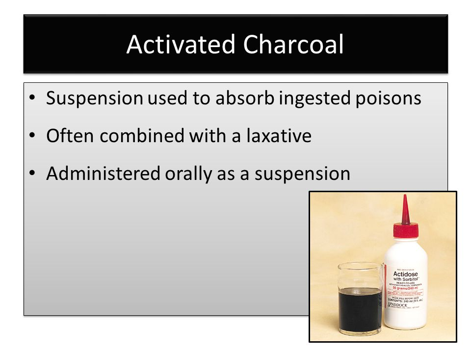 Activated Charcoal Suspension used to absorb ingested poisons Often combined with a laxative Administered orally as a suspension Suspension used to absorb ingested poisons Often combined with a laxative Administered orally as a suspension