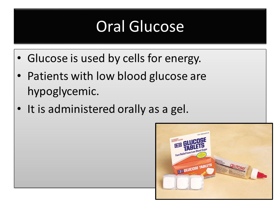 Oral Glucose Glucose is used by cells for energy. Patients with low blood glucose are hypoglycemic.