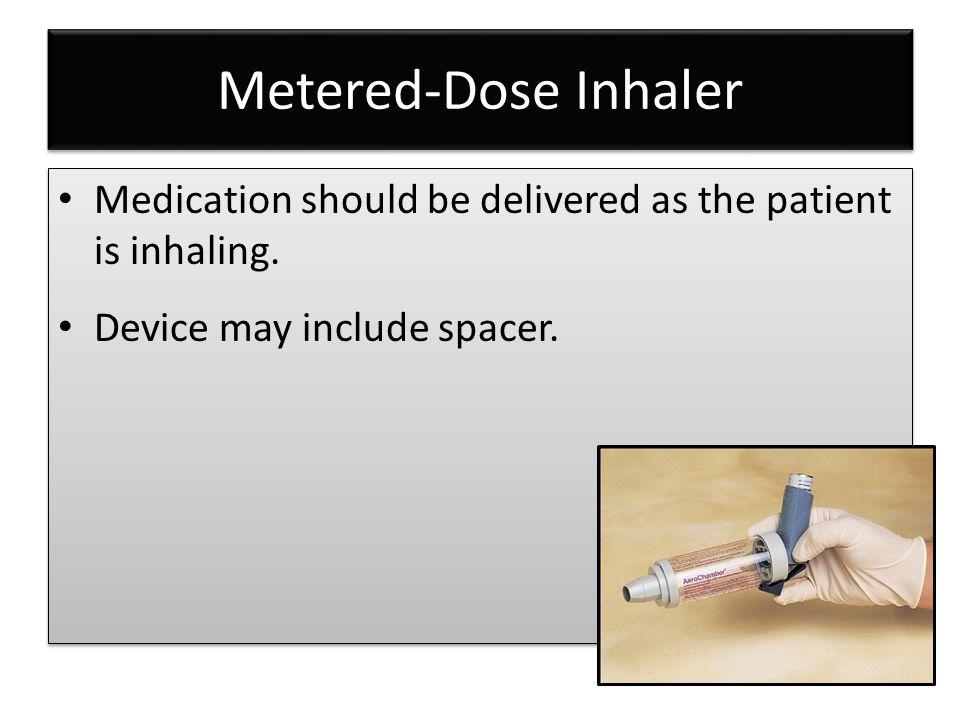Metered-Dose Inhaler Medication should be delivered as the patient is inhaling.