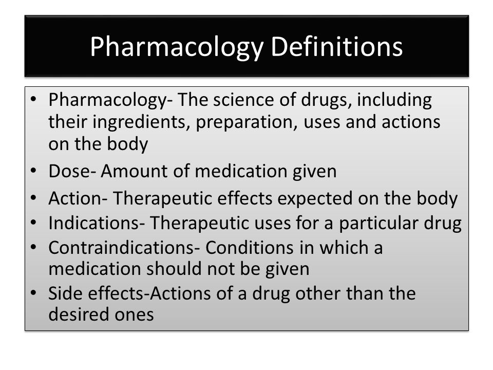 Pharmacology Definitions Pharmacology- The science of drugs, including their ingredients, preparation, uses and actions on the body Dose- Amount of medication given Action- Therapeutic effects expected on the body Indications- Therapeutic uses for a particular drug Contraindications- Conditions in which a medication should not be given Side effects-Actions of a drug other than the desired ones Pharmacology- The science of drugs, including their ingredients, preparation, uses and actions on the body Dose- Amount of medication given Action- Therapeutic effects expected on the body Indications- Therapeutic uses for a particular drug Contraindications- Conditions in which a medication should not be given Side effects-Actions of a drug other than the desired ones