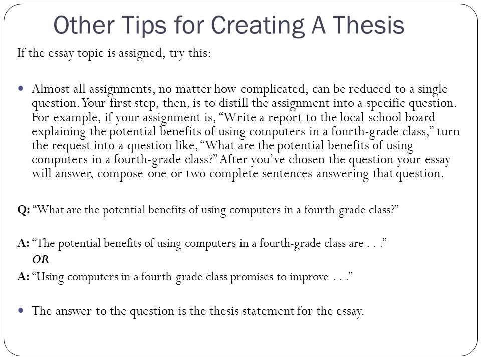 Other Tips for Creating A Thesis If the essay topic is assigned, try this: Almost all assignments, no matter how complicated, can be reduced to a single question.