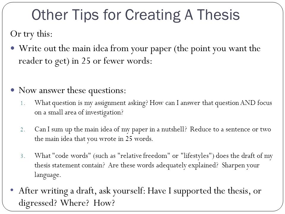 Other Tips for Creating A Thesis Or try this: Write out the main idea from your paper (the point you want the reader to get) in 25 or fewer words: Now answer these questions: 1.