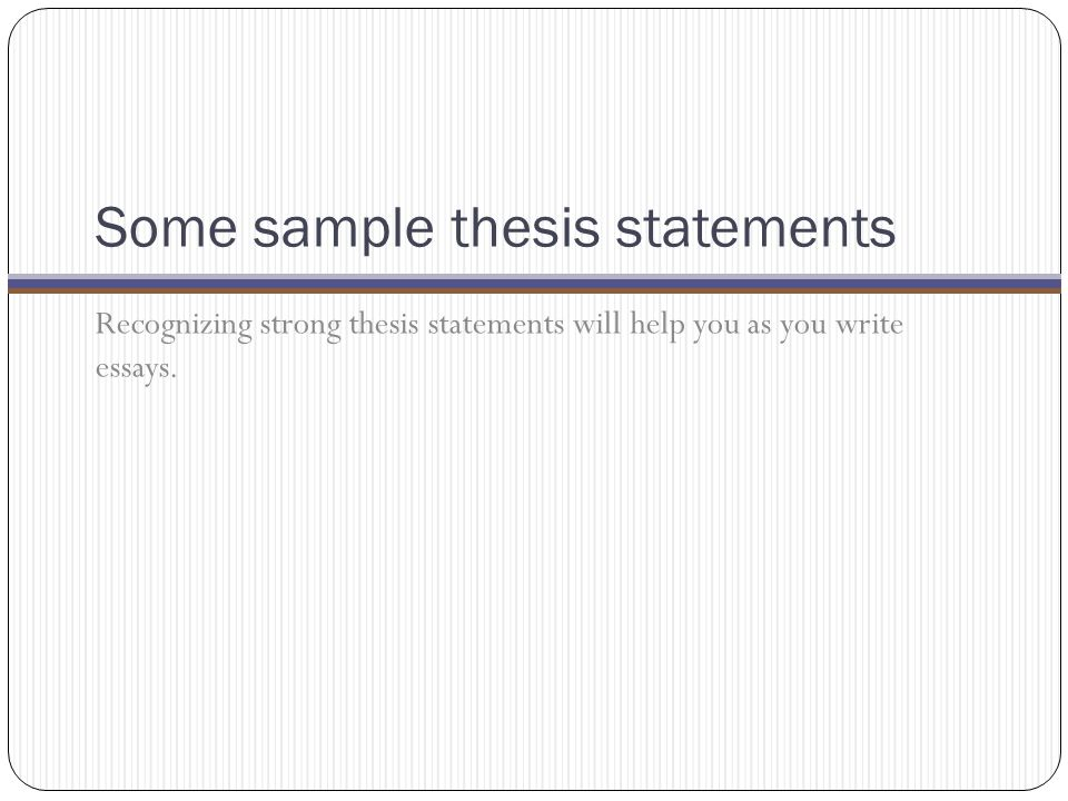 Some sample thesis statements Recognizing strong thesis statements will help you as you write essays.