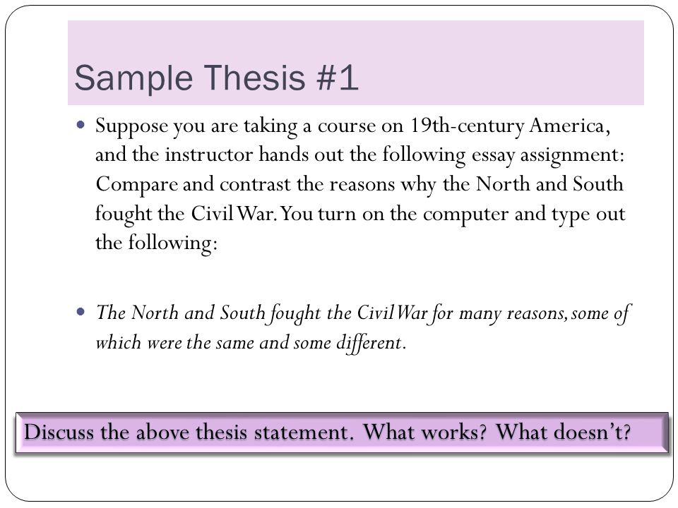 Sample Thesis #1 Suppose you are taking a course on 19th-century America, and the instructor hands out the following essay assignment: Compare and contrast the reasons why the North and South fought the Civil War.