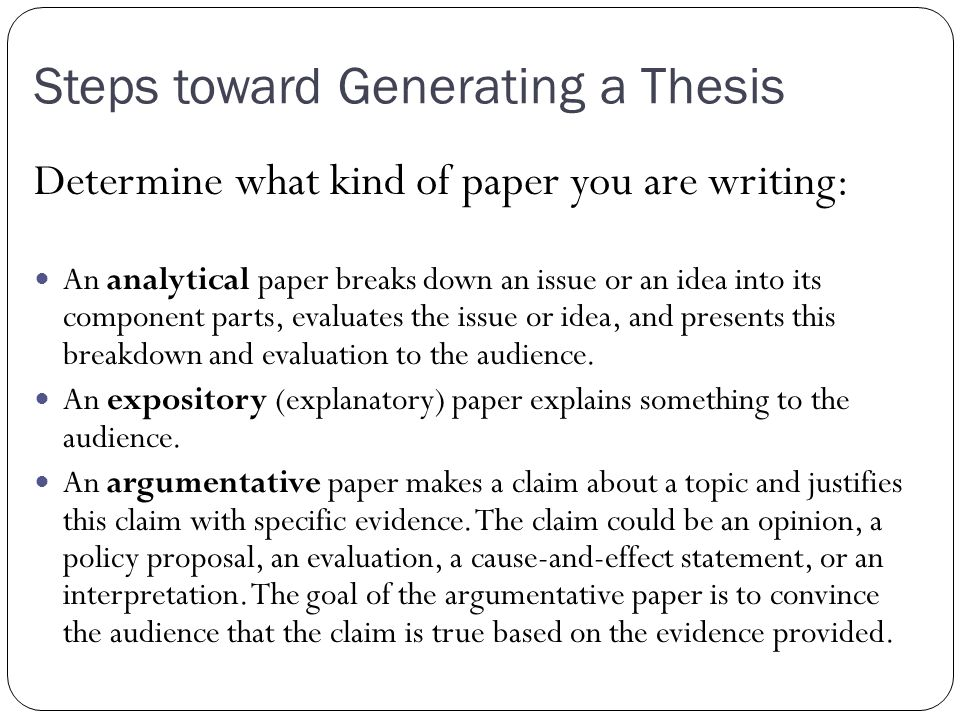 Steps toward Generating a Thesis Determine what kind of paper you are writing: An analytical paper breaks down an issue or an idea into its component parts, evaluates the issue or idea, and presents this breakdown and evaluation to the audience.