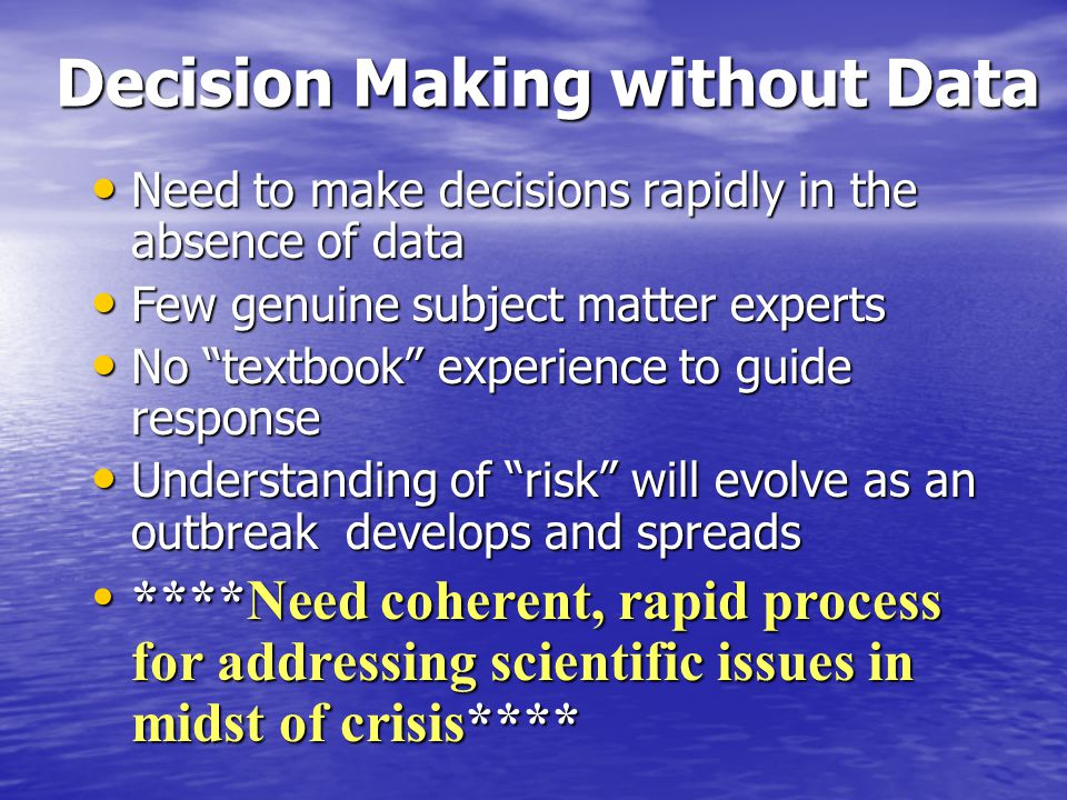 Decision Making without Data Need to make decisions rapidly in the absence of data Need to make decisions rapidly in the absence of data Few genuine subject matter experts Few genuine subject matter experts No textbook experience to guide response No textbook experience to guide response Understanding of risk will evolve as an outbreak develops and spreads Understanding of risk will evolve as an outbreak develops and spreads ****Need coherent, rapid process for addressing scientific issues in midst of crisis**** ****Need coherent, rapid process for addressing scientific issues in midst of crisis****