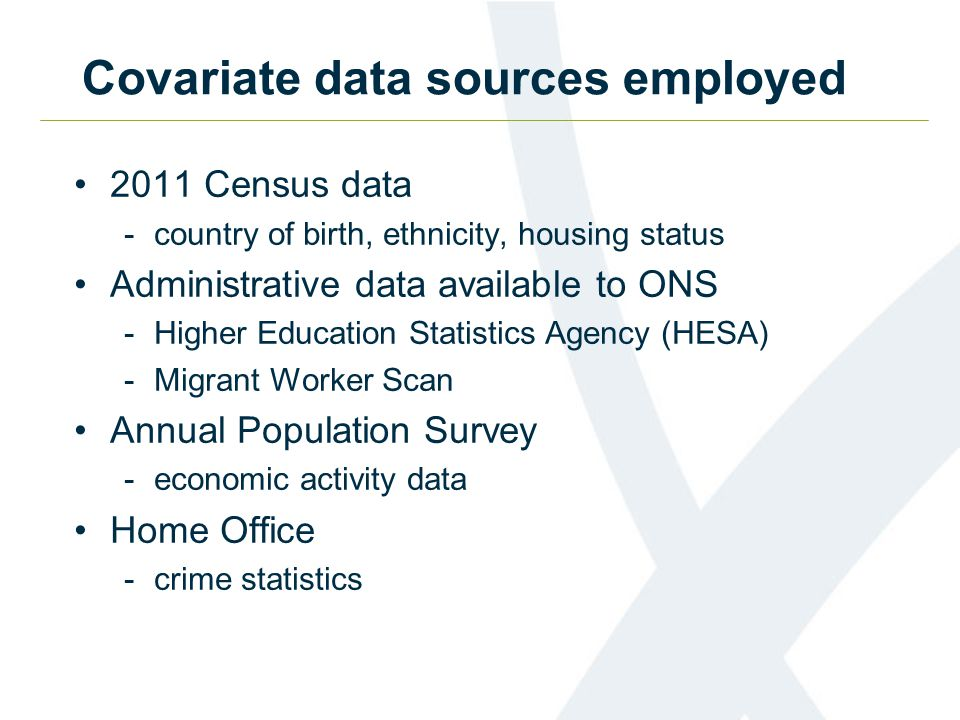 Covariate data sources employed 2011 Census data -country of birth, ethnicity, housing status Administrative data available to ONS -Higher Education Statistics Agency (HESA) -Migrant Worker Scan Annual Population Survey -economic activity data Home Office -crime statistics