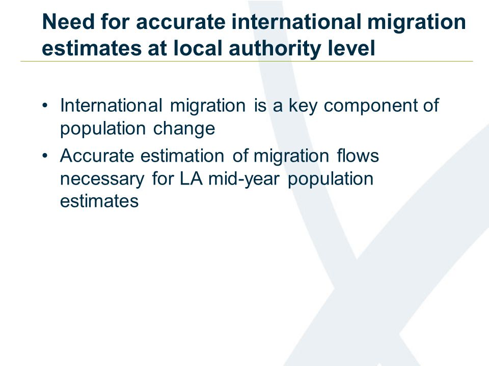 Need for accurate international migration estimates at local authority level International migration is a key component of population change Accurate estimation of migration flows necessary for LA mid-year population estimates