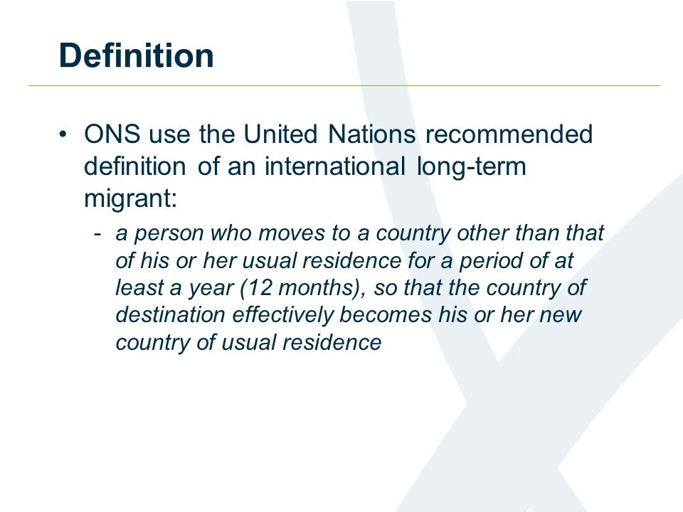 Definition ONS use the United Nations recommended definition of an international long-term migrant: -a person who moves to a country other than that of his or her usual residence for a period of at least a year (12 months), so that the country of destination effectively becomes his or her new country of usual residence