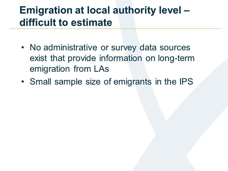 Emigration at local authority level – difficult to estimate No administrative or survey data sources exist that provide information on long-term emigration from LAs Small sample size of emigrants in the IPS
