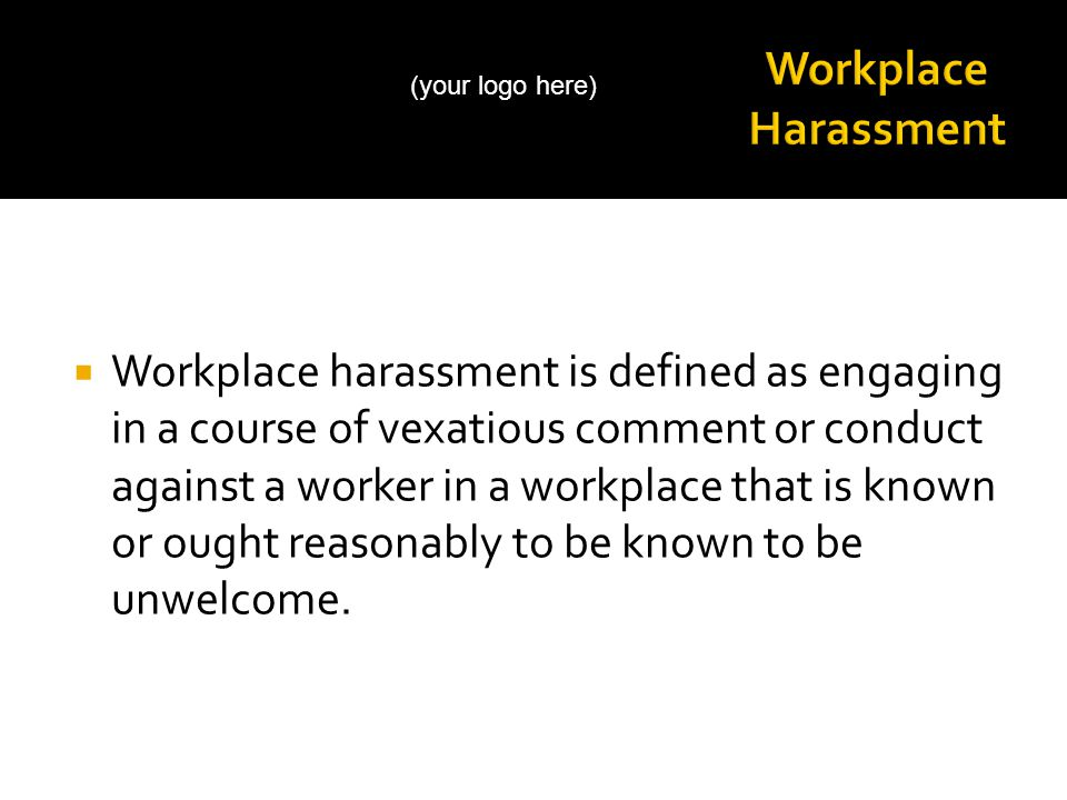  Workplace harassment is defined as engaging in a course of vexatious comment or conduct against a worker in a workplace that is known or ought reasonably to be known to be unwelcome.