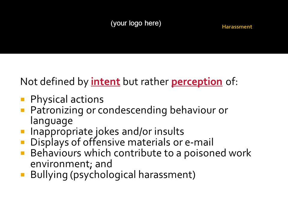 Not defined by intent but rather perception of:  Physical actions  Patronizing or condescending behaviour or language  Inappropriate jokes and/or insults  Displays of offensive materials or e-mail  Behaviours which contribute to a poisoned work environment; and  Bullying (psychological harassment) (your logo here)