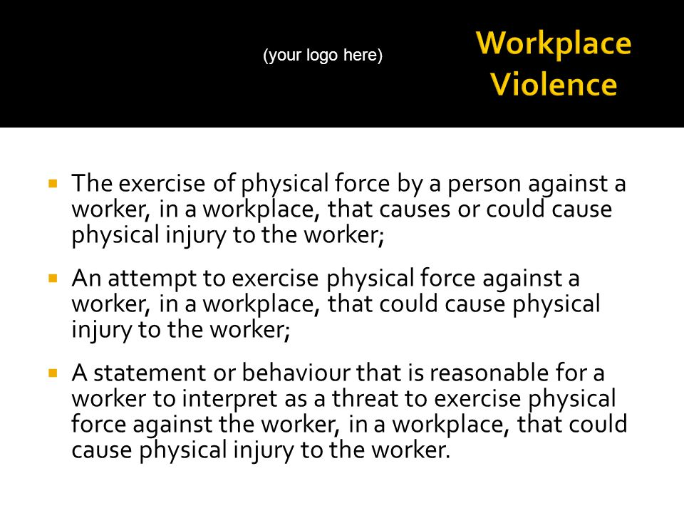  The exercise of physical force by a person against a worker, in a workplace, that causes or could cause physical injury to the worker;  An attempt to exercise physical force against a worker, in a workplace, that could cause physical injury to the worker;  A statement or behaviour that is reasonable for a worker to interpret as a threat to exercise physical force against the worker, in a workplace, that could cause physical injury to the worker.