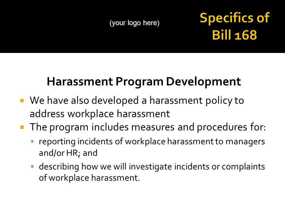 Harassment Program Development  We have also developed a harassment policy to address workplace harassment  The program includes measures and procedures for:  reporting incidents of workplace harassment to managers and/or HR; and  describing how we will investigate incidents or complaints of workplace harassment.