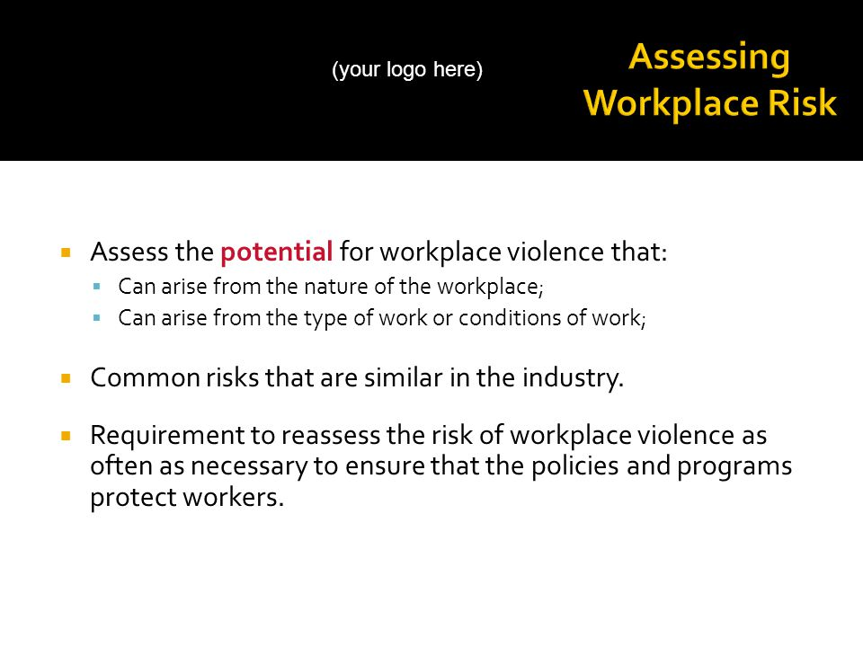  Assess the potential for workplace violence that:  Can arise from the nature of the workplace;  Can arise from the type of work or conditions of work;  Common risks that are similar in the industry.