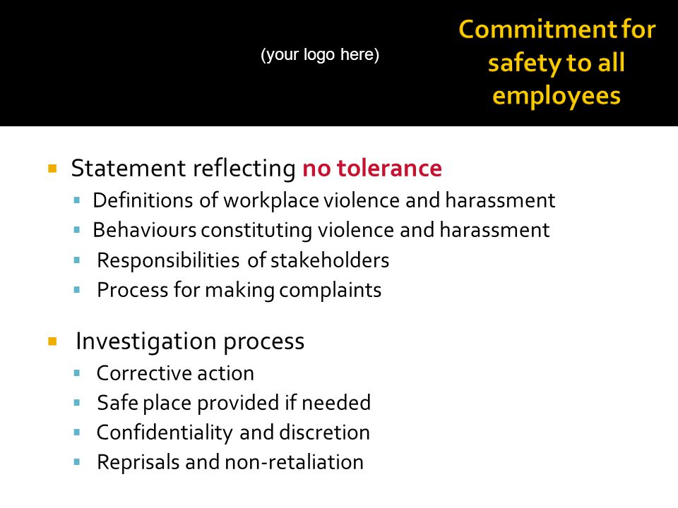  Statement reflecting no tolerance  Definitions of workplace violence and harassment  Behaviours constituting violence and harassment  Responsibilities of stakeholders  Process for making complaints  Investigation process  Corrective action  Safe place provided if needed  Confidentiality and discretion  Reprisals and non-retaliation (your logo here)