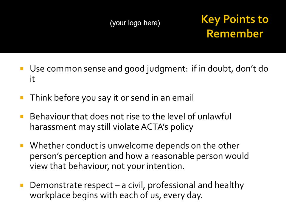  Use common sense and good judgment: if in doubt, don't do it  Think before you say it or send in an email  Behaviour that does not rise to the level of unlawful harassment may still violate ACTA's policy  Whether conduct is unwelcome depends on the other person's perception and how a reasonable person would view that behaviour, not your intention.