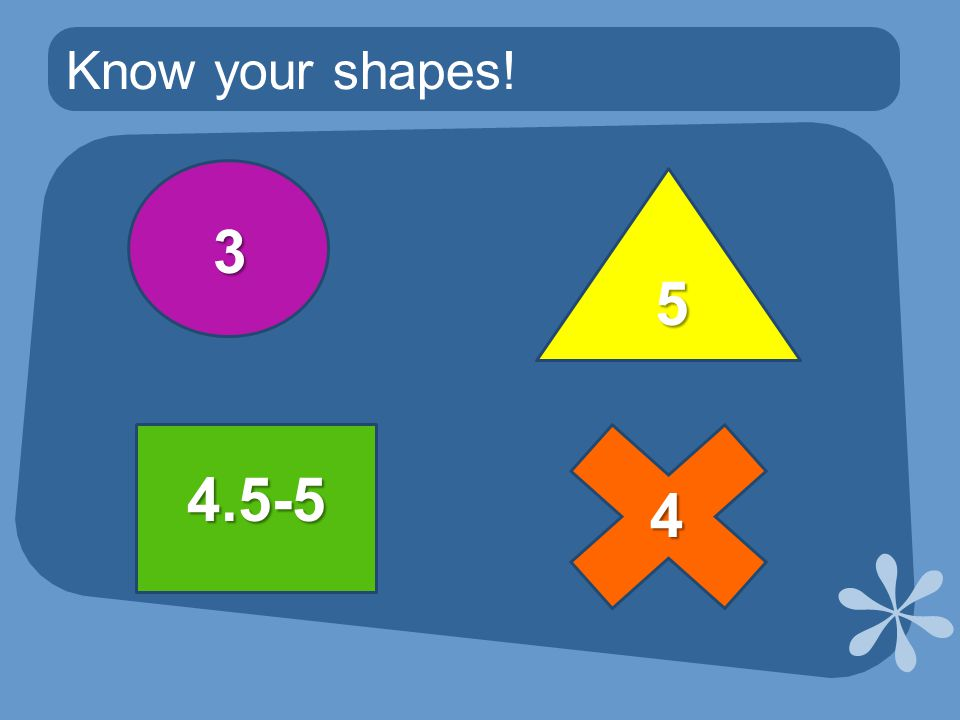 Know your shapes! 3 4 4.5-5 5