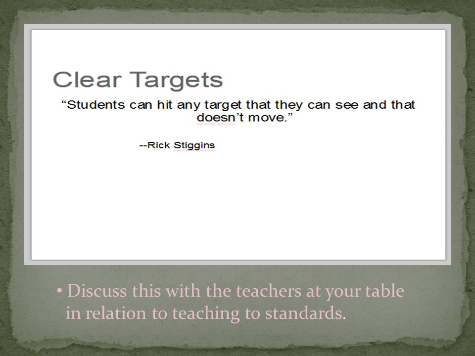 Discuss this with the teachers at your table in relation to teaching to standards.