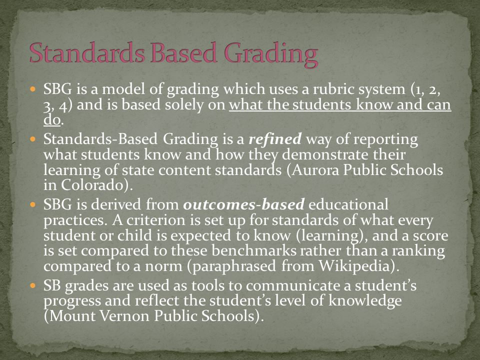 SBG is a model of grading which uses a rubric system (1, 2, 3, 4) and is based solely on what the students know and can do. Standards-Based Grading is