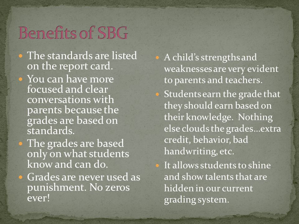 The standards are listed on the report card. You can have more focused and clear conversations with parents because the grades are based on standards.