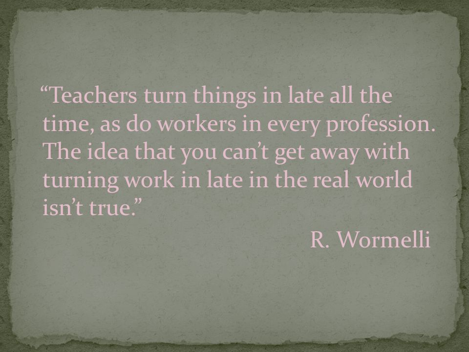 """Teachers turn things in late all the time, as do workers in every profession. The idea that you can't get away with turning work in late in the real"