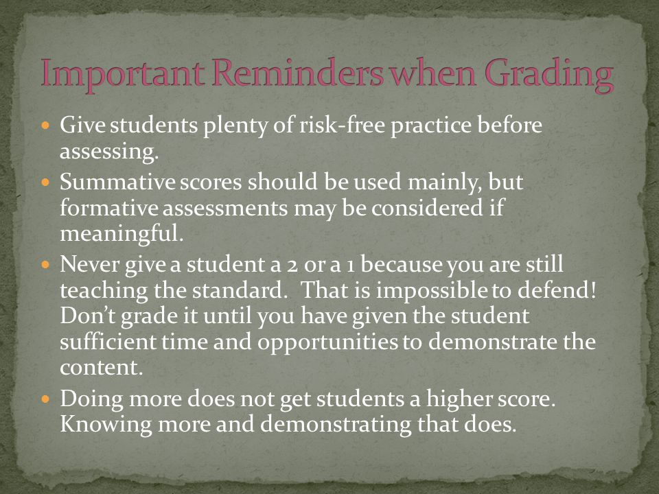 Give students plenty of risk-free practice before assessing. Summative scores should be used mainly, but formative assessments may be considered if me
