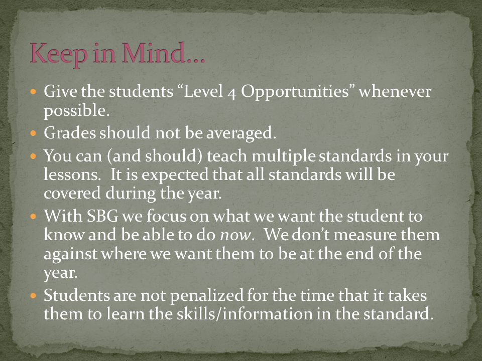 "Give the students ""Level 4 Opportunities"" whenever possible. Grades should not be averaged. You can (and should) teach multiple standards in your less"