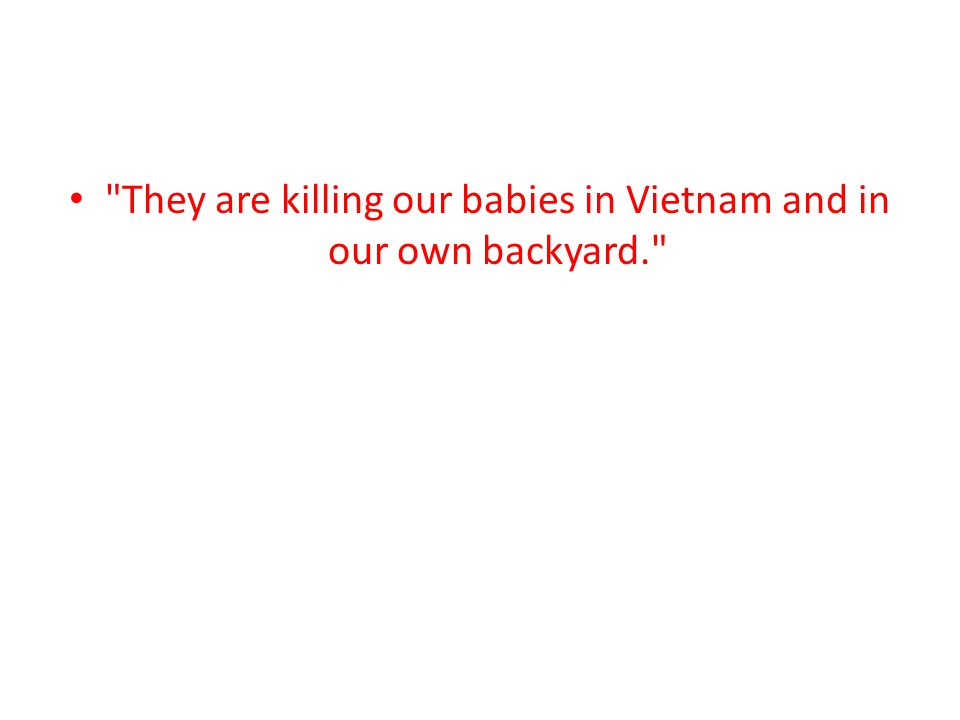 They are killing our babies in Vietnam and in our own backyard.