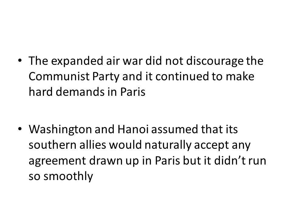 The expanded air war did not discourage the Communist Party and it continued to make hard demands in Paris Washington and Hanoi assumed that its southern allies would naturally accept any agreement drawn up in Paris but it didn't run so smoothly