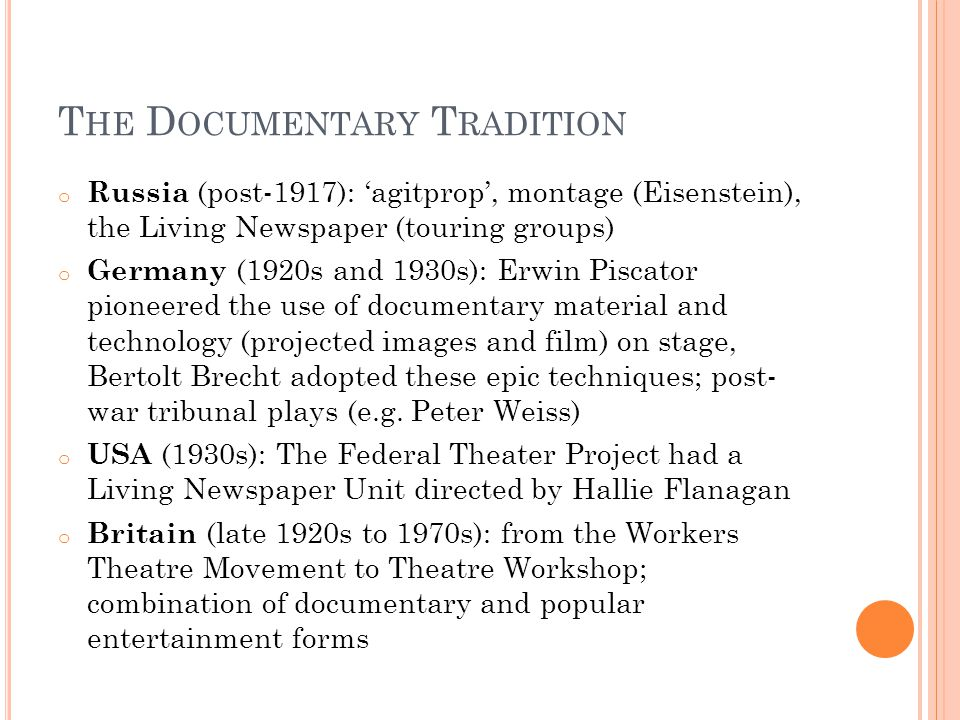 T HE D OCUMENTARY T RADITION o Russia (post-1917): 'agitprop', montage (Eisenstein), the Living Newspaper (touring groups) o Germany (1920s and 1930s): Erwin Piscator pioneered the use of documentary material and technology (projected images and film) on stage, Bertolt Brecht adopted these epic techniques; post- war tribunal plays (e.g.