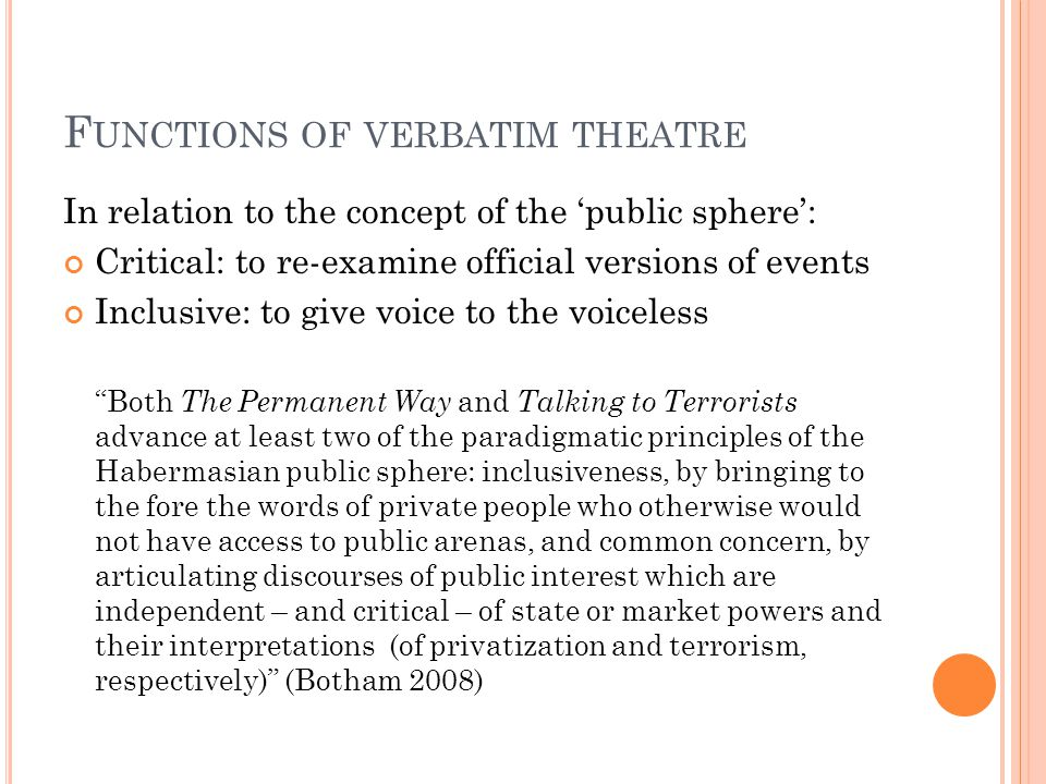 F UNCTIONS OF VERBATIM THEATRE In relation to the concept of the 'public sphere': Critical: to re-examine official versions of events Inclusive: to give voice to the voiceless Both The Permanent Way and Talking to Terrorists advance at least two of the paradigmatic principles of the Habermasian public sphere: inclusiveness, by bringing to the fore the words of private people who otherwise would not have access to public arenas, and common concern, by articulating discourses of public interest which are independent – and critical – of state or market powers and their interpretations (of privatization and terrorism, respectively) (Botham 2008)