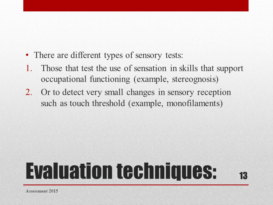 Evaluation techniques: There are different types of sensory tests: 1.Those that test the use of sensation in skills that support occupational function
