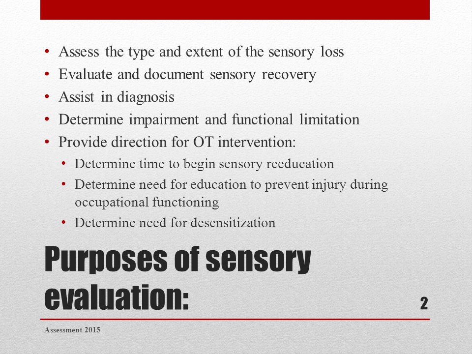 Purposes of sensory evaluation: Assess the type and extent of the sensory loss Evaluate and document sensory recovery Assist in diagnosis Determine im