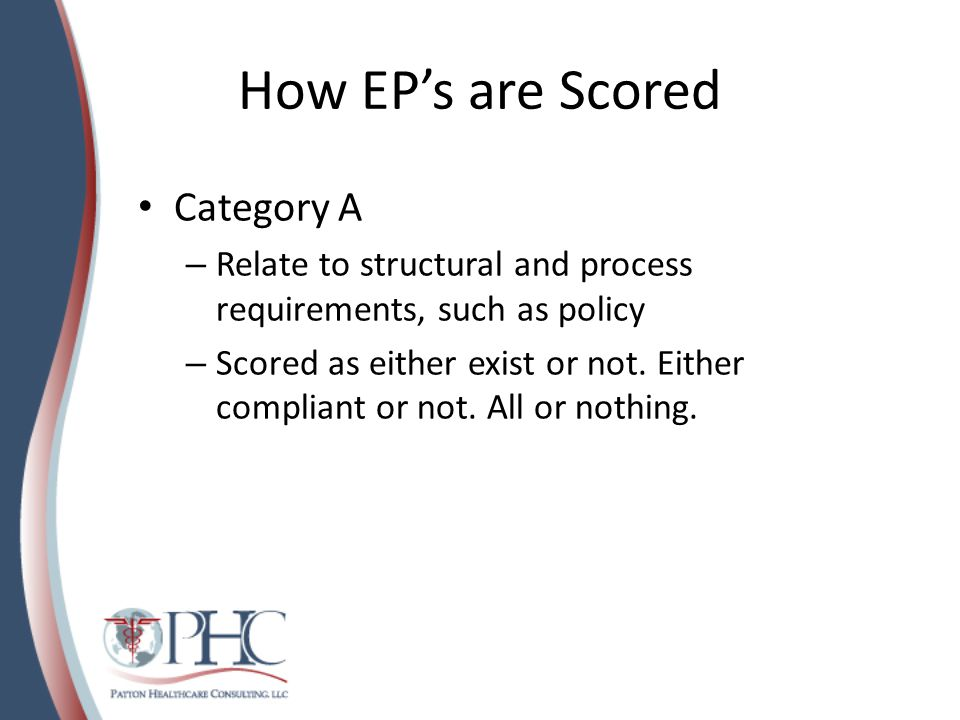 How EP's are Scored Category C – Based on the number of times you do NOT meet a EP – Scored by the surveyors as: 0 = Insufficient Compliance = 3 or > instances of non- compliance 1 = Partial Compliance = 2 instances of non-compliance 2 = Satisfactory Compliance = 0 – 1 instance of non- compliance – For you….