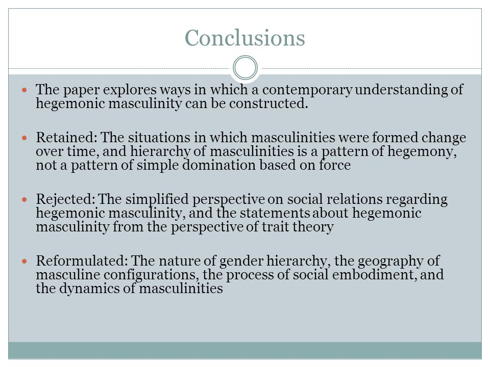 Conclusions The paper explores ways in which a contemporary understanding of hegemonic masculinity can be constructed.