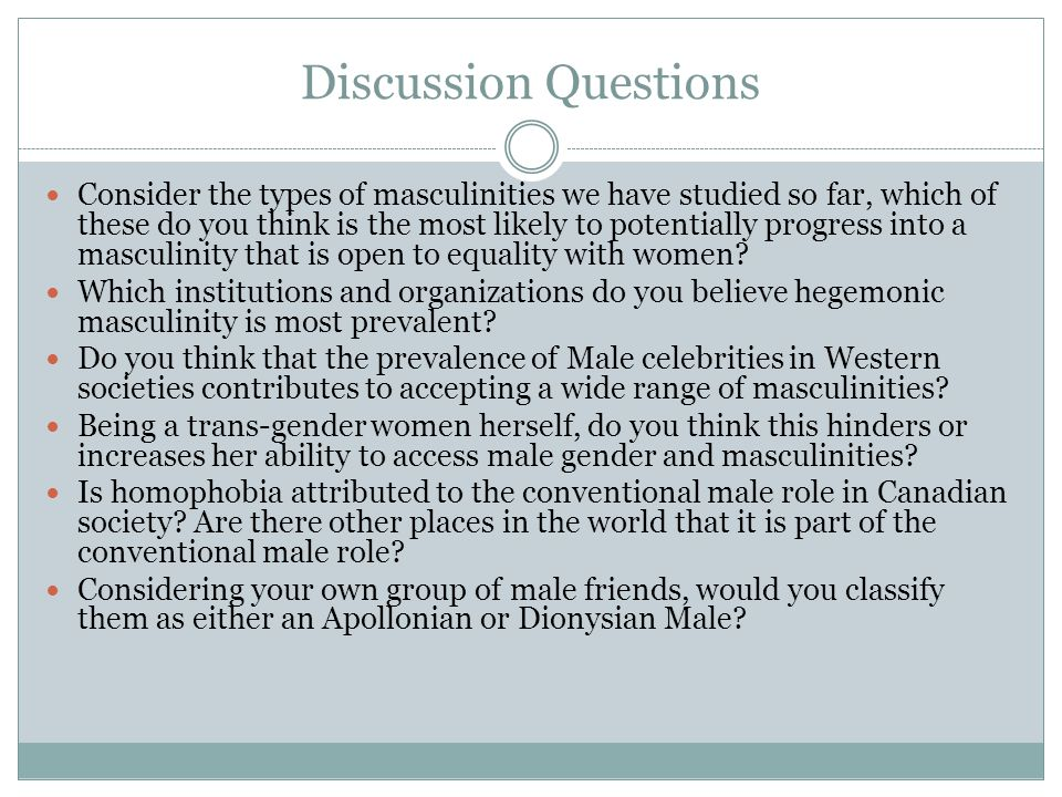 Discussion Questions Consider the types of masculinities we have studied so far, which of these do you think is the most likely to potentially progress into a masculinity that is open to equality with women.