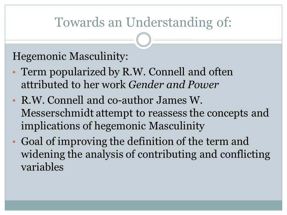 Towards an Understanding of: Hegemonic Masculinity: Term popularized by R.W.