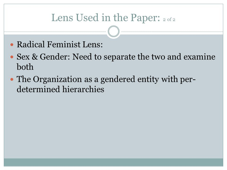 Lens Used in the Paper: 2 of 2 Radical Feminist Lens: Sex & Gender: Need to separate the two and examine both The Organization as a gendered entity with per- determined hierarchies