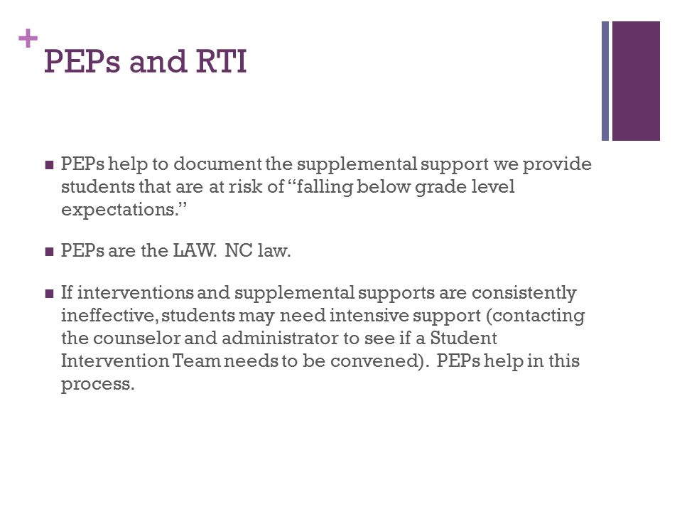 + PEPs and RTI PEPs help to document the supplemental support we provide students that are at risk of falling below grade level expectations. PEPs are the LAW.